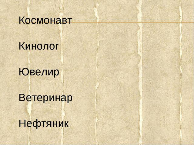 Космонавт Кинолог Ювелир Ветеринар Нефтяник