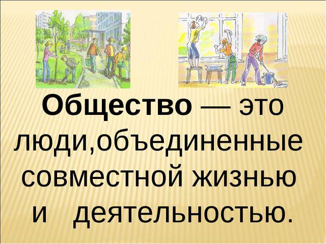 Общество — это люди,объединенные совместной жизнью и деятельностью.