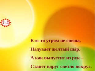 Кто-то утром не спеша, Надувает желтый шар. А как выпустит из рук – Станет вд