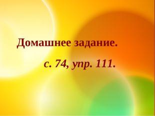 Домашнее задание. с. 74, упр. 111.