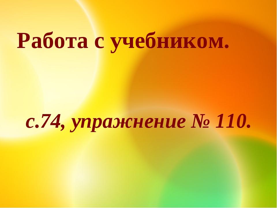 Работа с учебником. с.74, упражнение № 110.