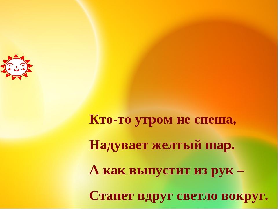 Кто-то утром не спеша, Надувает желтый шар. А как выпустит из рук – Станет вд...
