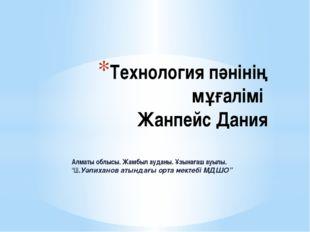 Технология пәнінің мұғалімі Жанпейс Дания Алматы облысы. Жамбыл ауданы. Ұзына