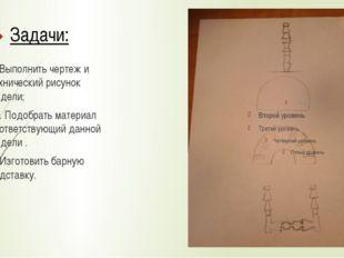 Задачи: 1. Выполнить чертеж и технический рисунок модели; 2. Подобрать матери