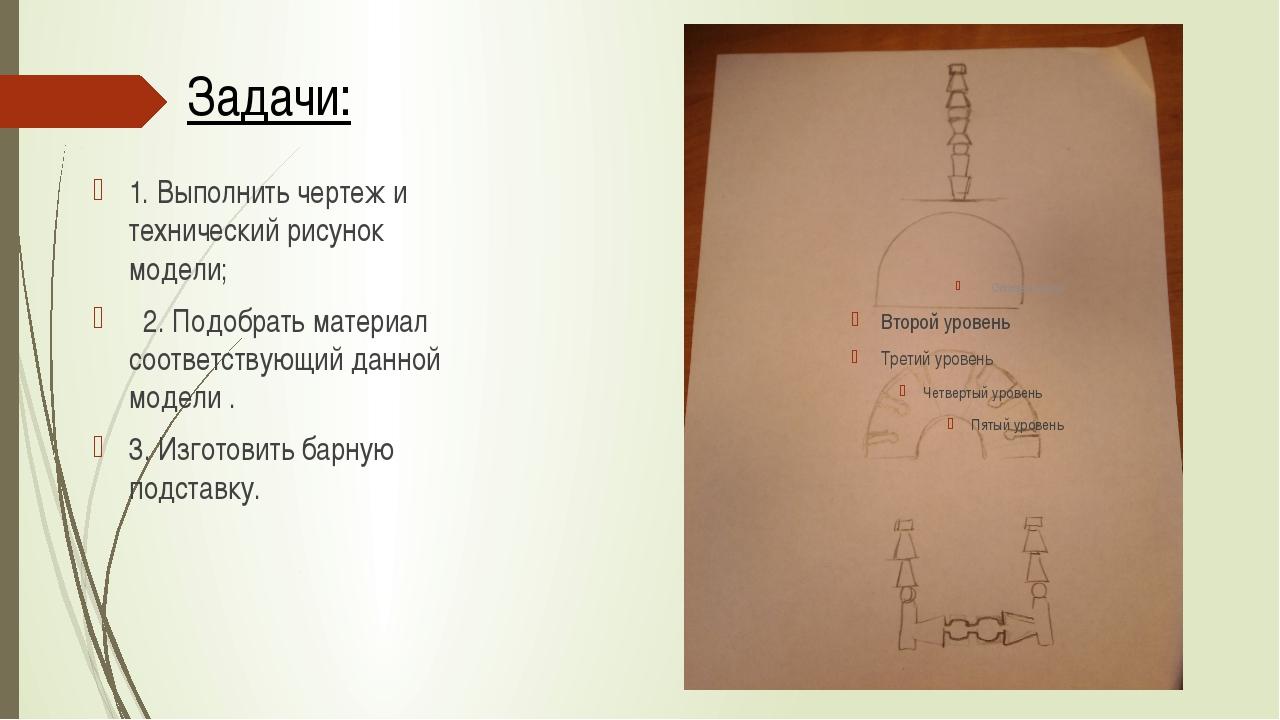 Задачи: 1. Выполнить чертеж и технический рисунок модели; 2. Подобрать матери...