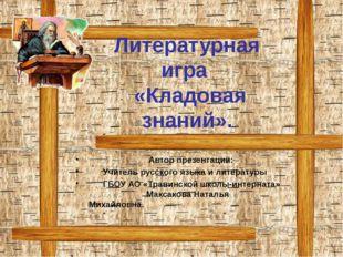 Литературная игра «Кладовая знаний». Автор презентации: Учитель русского язык