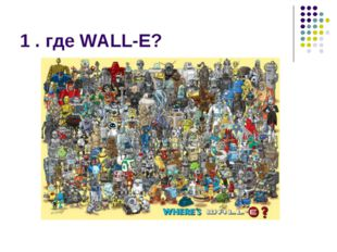 1 . где WALL-E?