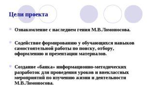 Цели проекта Ознакомление с наследием гения М.В.Ломоносова. Содействие формир