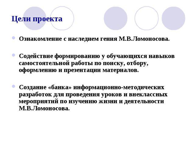 Цели проекта Ознакомление с наследием гения М.В.Ломоносова. Содействие формир...