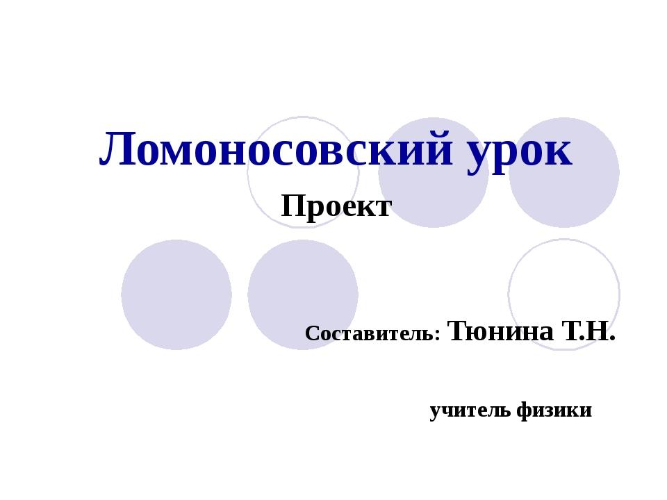 Ломоносовский урок Проект Составитель: Тюнина Т.Н. учитель физики