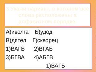 3.Укажи вариант, в котором все слова расположены в алфавитном порядке. А)иво