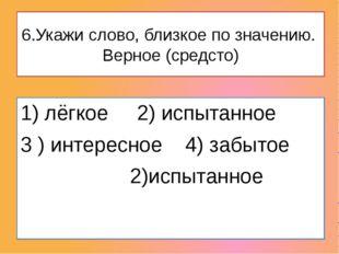 6.Укажи слово, близкое по значению.  Верное (средсто) 1) лёгкое     2) испыт