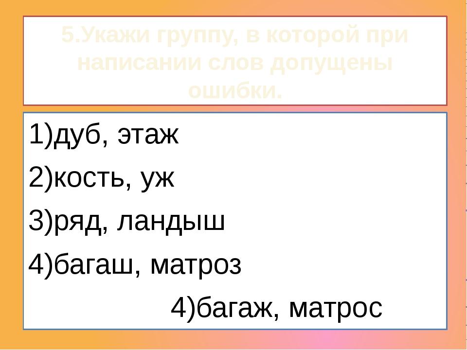 5.Укажи группу, в которой при написании слов допущены ошибки. 1)дуб, этаж...