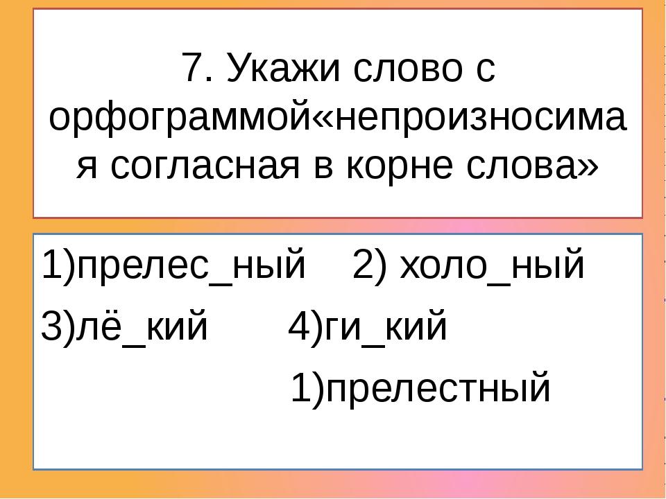 7. Укажи слово с орфограммой«непроизносимая согласная в корне слова» 1)преле...