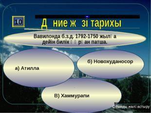 В) Хаммурапи б) Новохуданосор а) Атилла 10 Вавилонда б.з.д. 1792-1750 жылға д