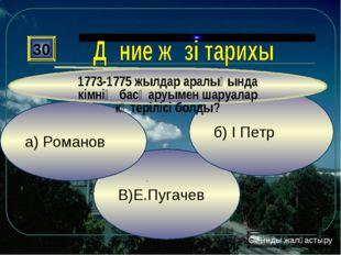 В)Е.Пугачев б) І Петр а) Романов 30 1773-1775 жылдар аралығында кімнің басқар