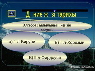 а) Әл-Бируни В) Әл-Фирдоуси Б) Әл-Хорезми 40 Алгебра ғылымының негізін салушы