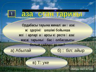 в) Тәуке б) Әбілқайыр а) Абылай 10 Ордабасы тауына жиналған қазақ жүздерінің