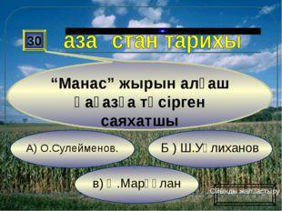 """в) Ә.Марғұлан Б ) Ш.Уәлиханов А) О.Сулейменов. 30 """"Манас"""" жырын алғаш қағазға"""