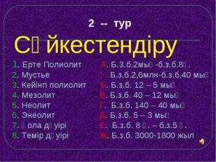 2 -- тур Сәйкестендіру 1. Ерте Полиолит А. Б.З.б.2мың-б.з.б.8ғ. 2. Мустье Ә.