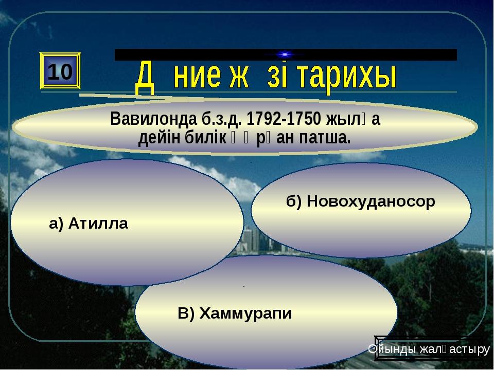 В) Хаммурапи б) Новохуданосор а) Атилла 10 Вавилонда б.з.д. 1792-1750 жылға д...