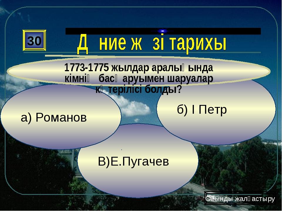 В)Е.Пугачев б) І Петр а) Романов 30 1773-1775 жылдар аралығында кімнің басқар...