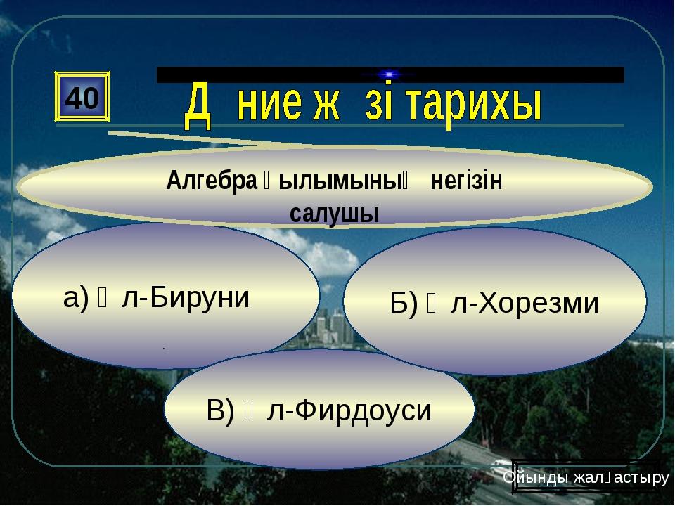 а) Әл-Бируни В) Әл-Фирдоуси Б) Әл-Хорезми 40 Алгебра ғылымының негізін салушы...
