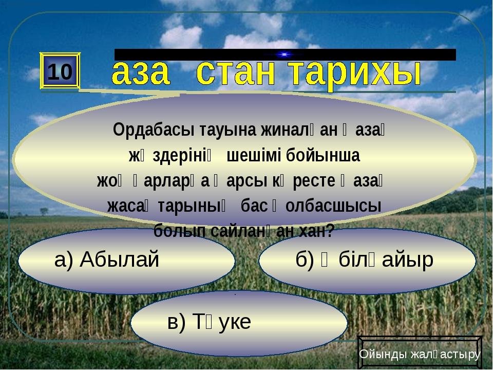 в) Тәуке б) Әбілқайыр а) Абылай 10 Ордабасы тауына жиналған қазақ жүздерінің...