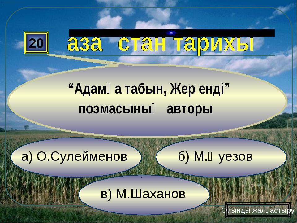 """в) М.Шаханов б) М.Әуезов а) О.Сулейменов 20 """"Адамға табын, Жер енді"""" поэмасын..."""