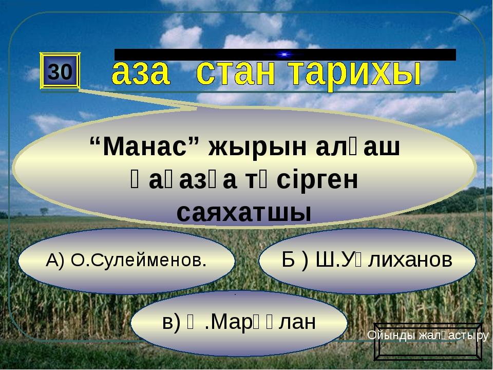 """в) Ә.Марғұлан Б ) Ш.Уәлиханов А) О.Сулейменов. 30 """"Манас"""" жырын алғаш қағазға..."""