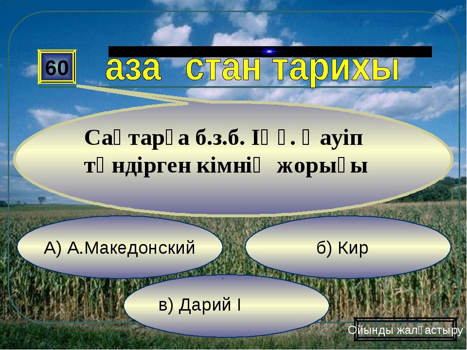 в) Дарий І б) Кир А) А.Македонский 60 Сақтарға б.з.б. ІҮғ. Қауіп төндірген к...