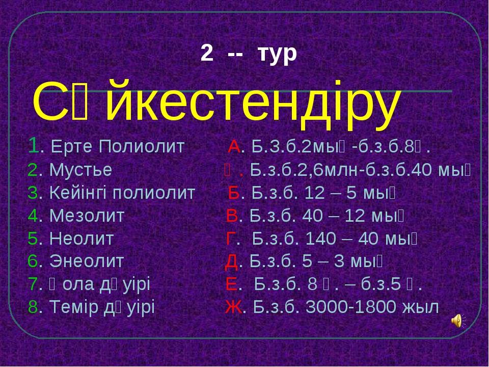 2 -- тур Сәйкестендіру 1. Ерте Полиолит А. Б.З.б.2мың-б.з.б.8ғ. 2. Мустье Ә....