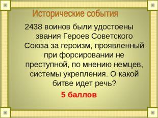 2438 воинов были удостоены звания Героев Советского Союза за героизм, проявле