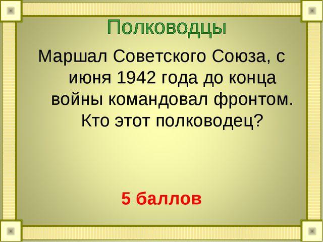 Маршал Советского Союза, с июня 1942 года до конца войны командовал фронтом....