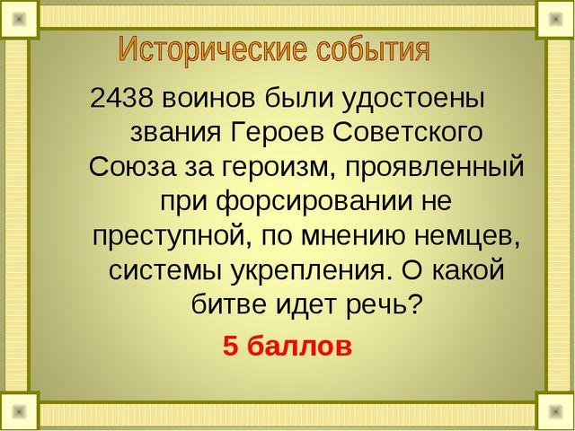 2438 воинов были удостоены звания Героев Советского Союза за героизм, проявле...