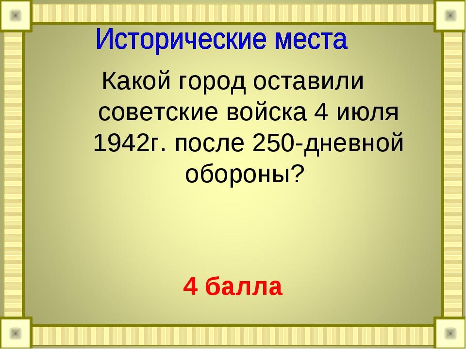 Какой город оставили советские войска 4 июля 1942г. после 250-дневной обороны...