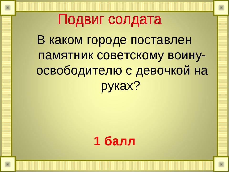 В каком городе поставлен памятник советскому воину-освободителю с девочкой на...