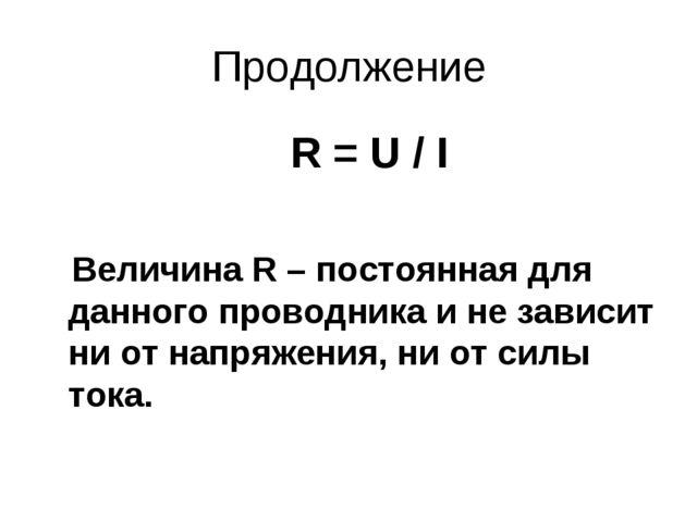 Продолжение R = U / I Величина R – постоянная для данного проводника и не зав...