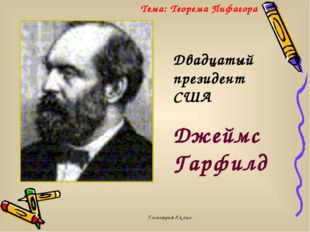 Геометрия 8 класс Двадцатый президент США Джеймс Гарфилд Тема: Теорема Пифаго
