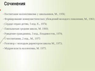 Сочинения - Воспитание коллективизма у школьников, М., 1956; - Формирование