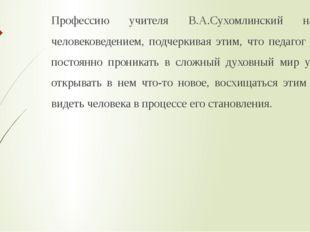 Профессию учителя В.А.Сухомлинский называет человековедением, подчеркивая эти