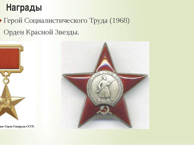 Награды Герой Социалистического Труда (1968) Орден Красной Звезды.