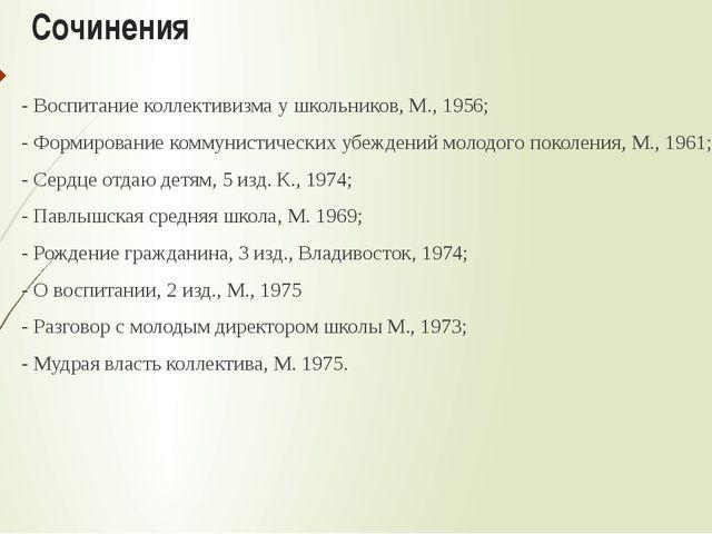 Сочинения - Воспитание коллективизма у школьников, М., 1956; - Формирование...