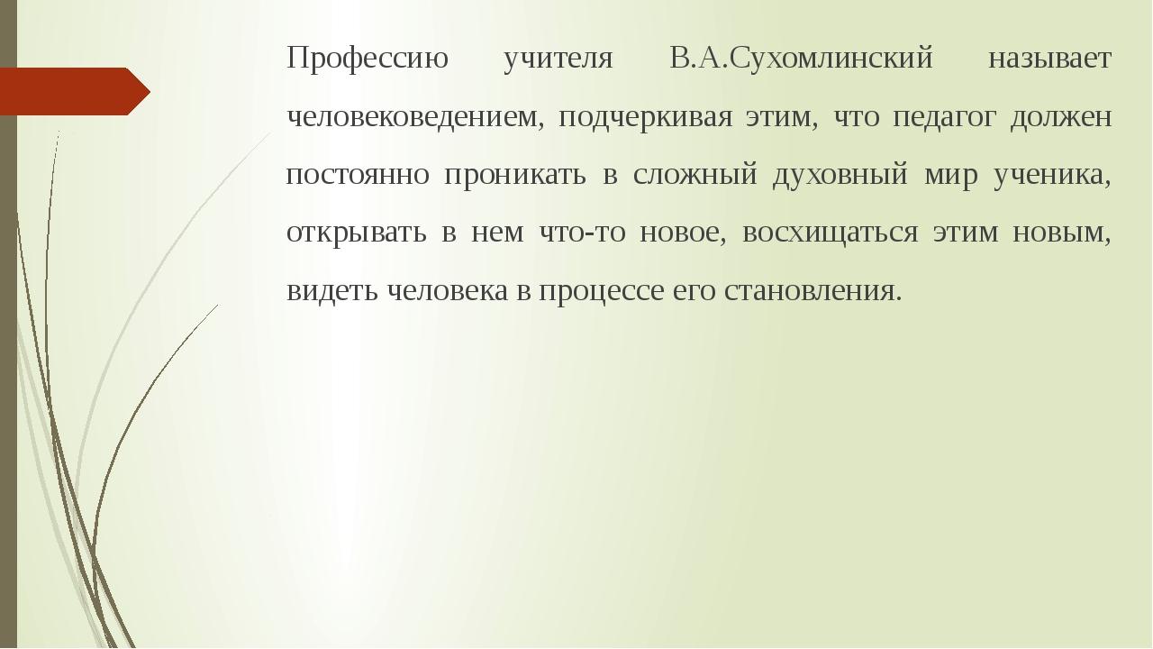 Профессию учителя В.А.Сухомлинский называет человековедением, подчеркивая эти...