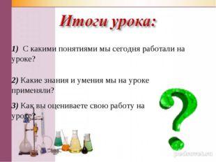 1) С какими понятиями мы сегодня работали на уроке? 2) Какие знания и умения