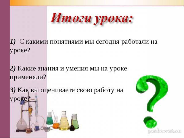 1) С какими понятиями мы сегодня работали на уроке? 2) Какие знания и умения...