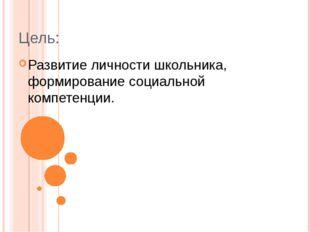 Цель: Развитие личности школьника, формирование социальной компетенции.