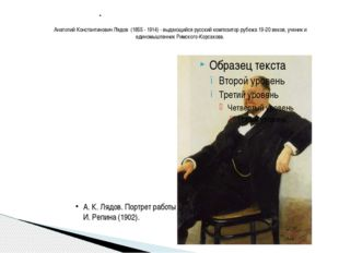 Анатолий Константинович Лядов (1855 - 1914) - выдающийся русский композитор