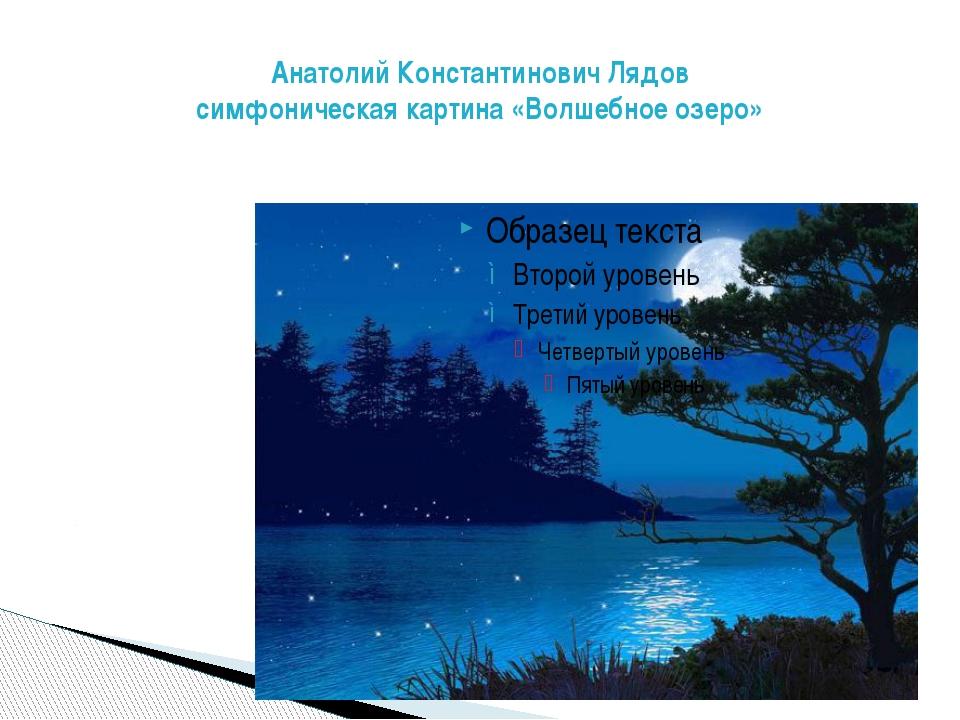 Анатолий Константинович Лядов симфоническая картина «Волшебное озеро»