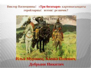 Виктор Васнецовның «Три богатыря» картинасындагы геройларның исемнәре ничек?
